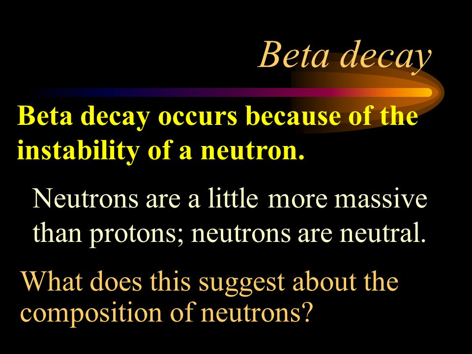 Beta decay Beta decay occurs because of the instability of a neutron.