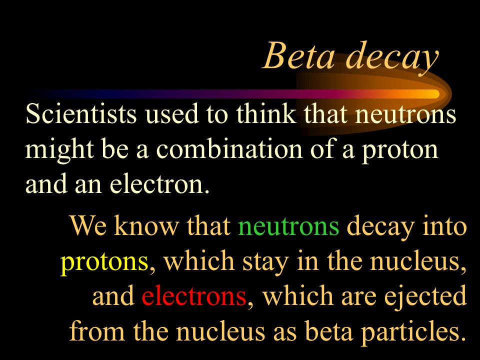 Beta decay Scientists used to think that neutrons might be a combination of a proton and an electron.
