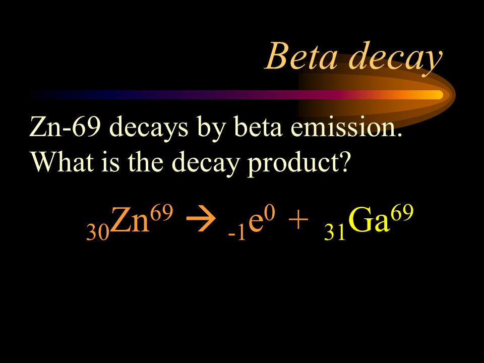 Beta decay Zn-69 decays by beta emission. What is the decay product 30Zn69  -1e0 + 31Ga69