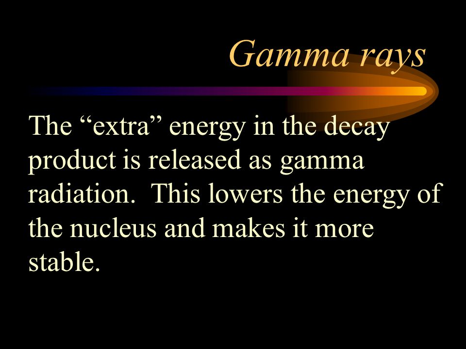 Gamma rays The extra energy in the decay product is released as gamma radiation.