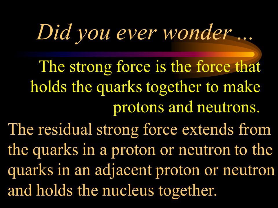Did you ever wonder ... The strong force is the force that holds the quarks together to make protons and neutrons.