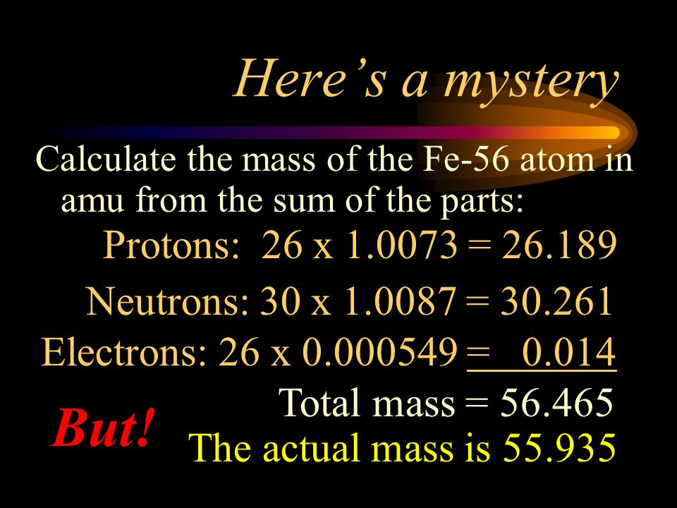 Here's a mystery But! Protons: 26 x 1.0073 = 26.189