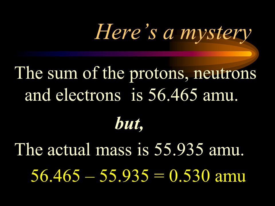 Here's a mystery The sum of the protons, neutrons and electrons is 56.465 amu. but, The actual mass is 55.935 amu.