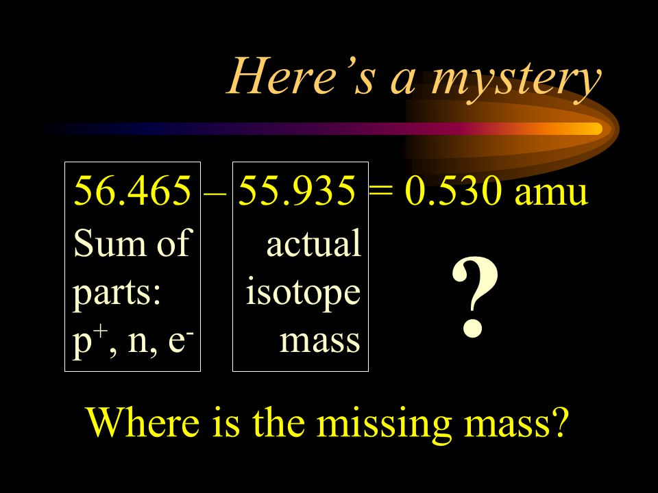 Here's a mystery 56.465 – 55.935 = 0.530 amu. Sum of parts: p+, n, e- actual isotope mass.