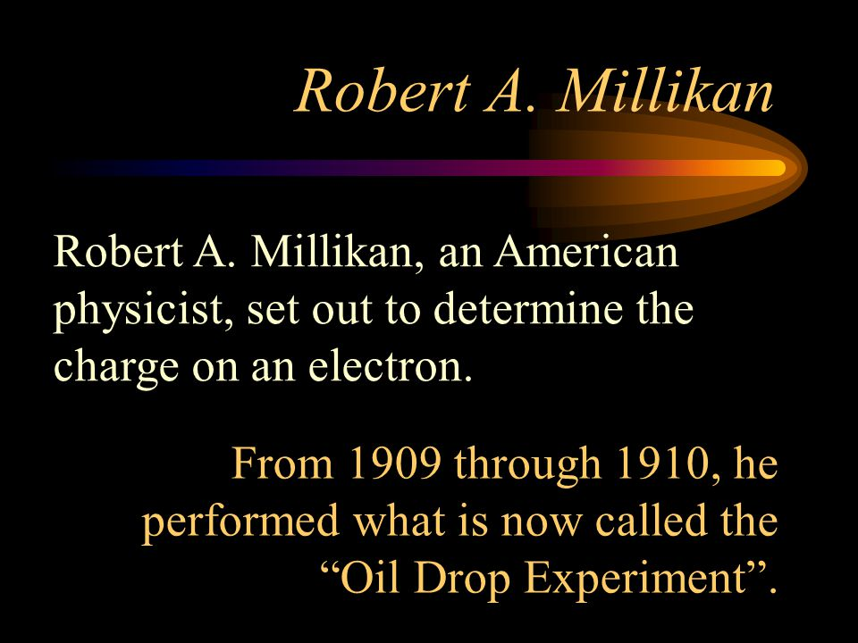 Robert A. Millikan Robert A. Millikan, an American physicist, set out to determine the charge on an electron.
