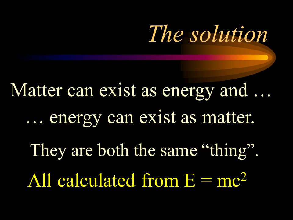 The solution Matter can exist as energy and …