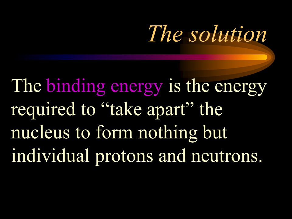 The solution The binding energy is the energy required to take apart the nucleus to form nothing but individual protons and neutrons.