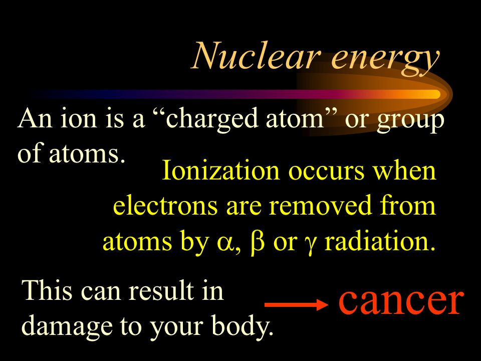 cancer Nuclear energy An ion is a charged atom or group of atoms.