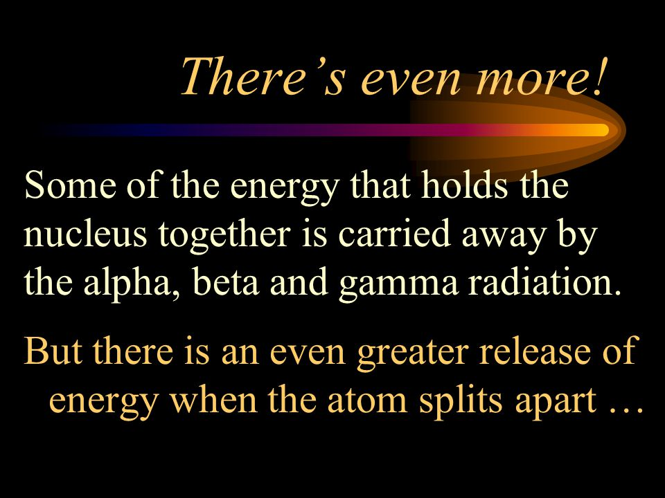 There's even more! Some of the energy that holds the nucleus together is carried away by the alpha, beta and gamma radiation.