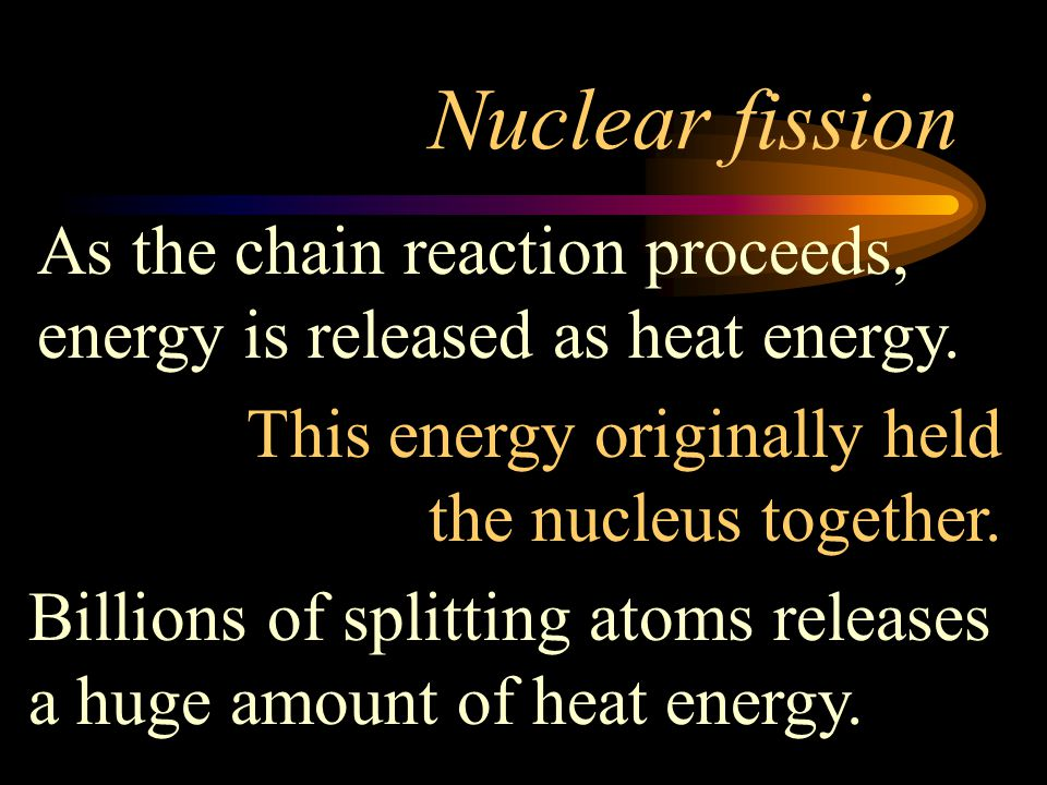 Nuclear fission As the chain reaction proceeds, energy is released as heat energy. This energy originally held the nucleus together.