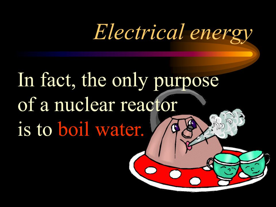 Electrical energy In fact, the only purpose of a nuclear reactor