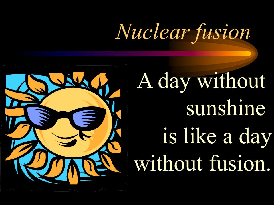Nuclear fusion A day without sunshine is like a day without fusion.