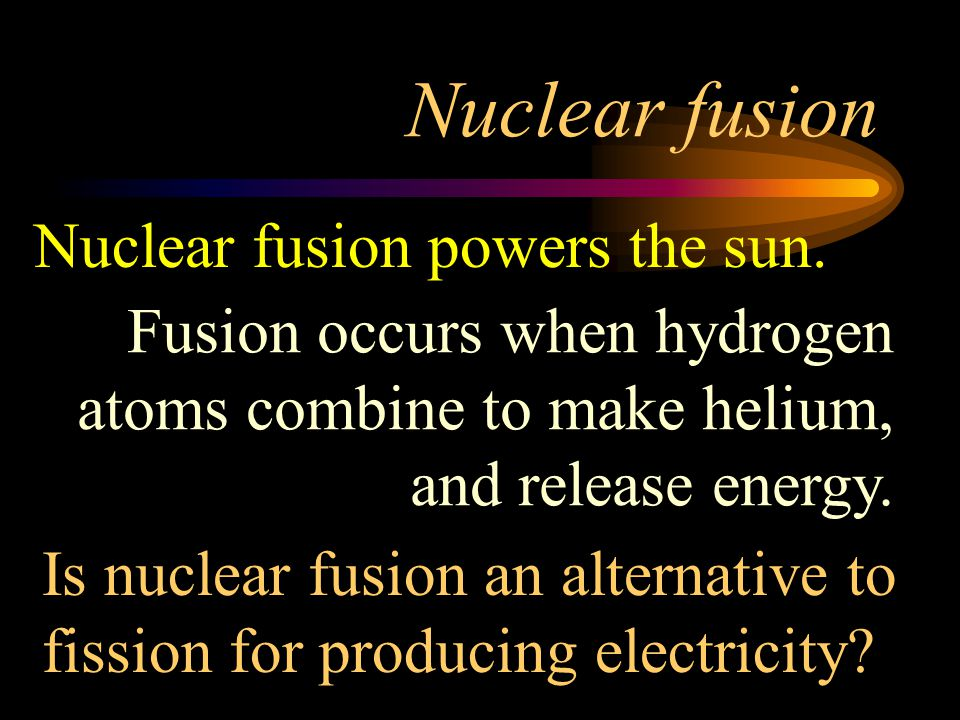 Nuclear fusion Nuclear fusion powers the sun.