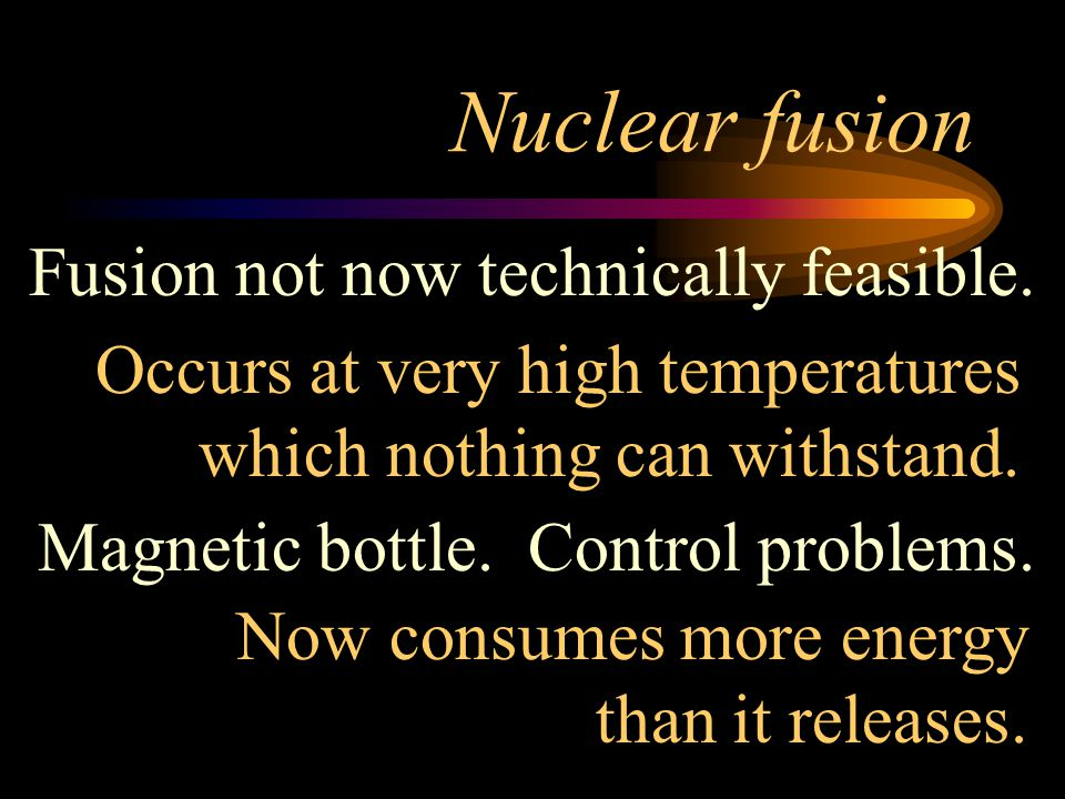 Nuclear fusion Fusion not now technically feasible.