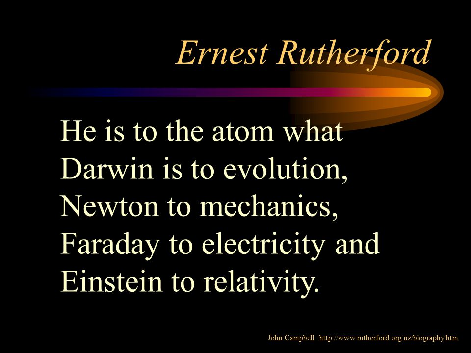 Ernest Rutherford He is to the atom what Darwin is to evolution, Newton to mechanics, Faraday to electricity and Einstein to relativity.