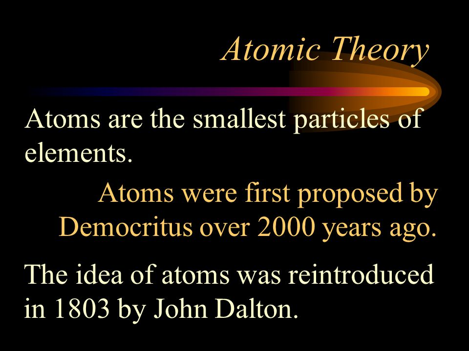 Atomic Theory Atoms are the smallest particles of elements.