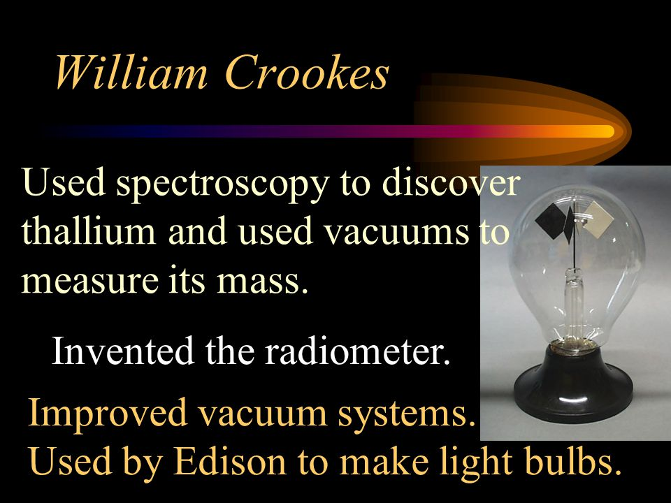 William Crookes Used spectroscopy to discover thallium and used vacuums to measure its mass. Invented the radiometer.