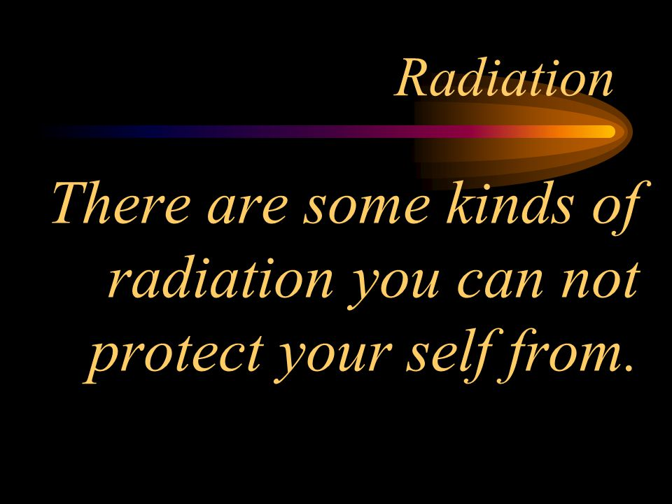 There are some kinds of radiation you can not protect your self from.