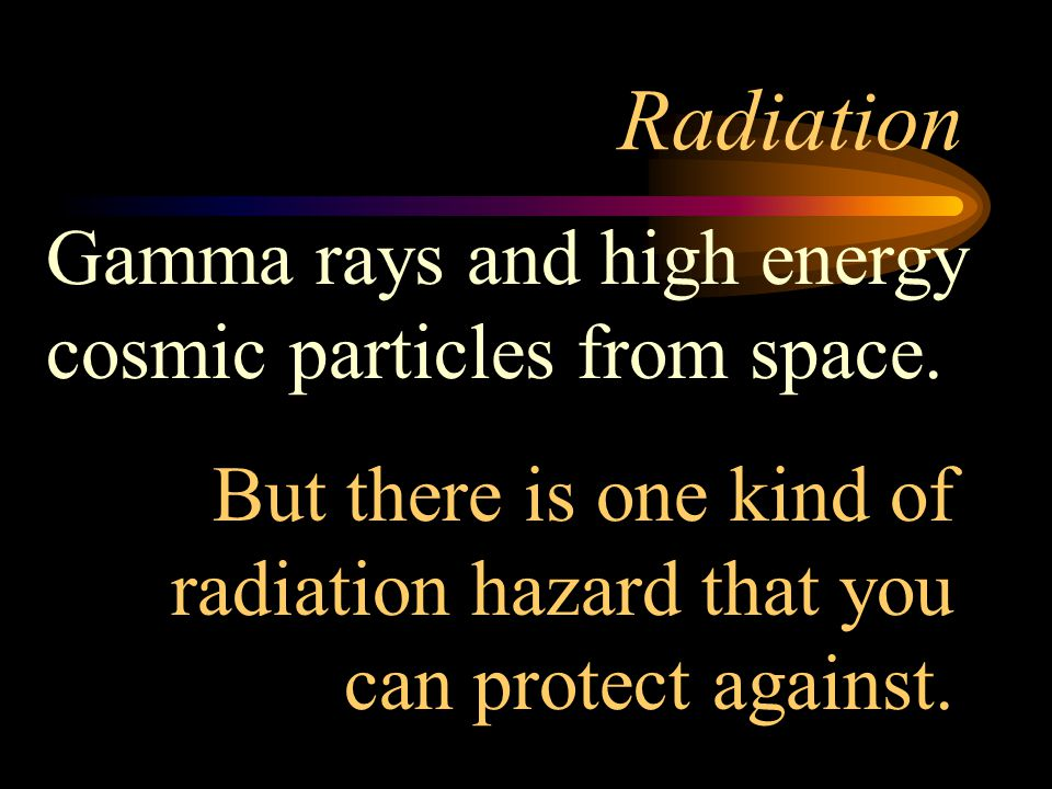 Radiation Gamma rays and high energy cosmic particles from space.