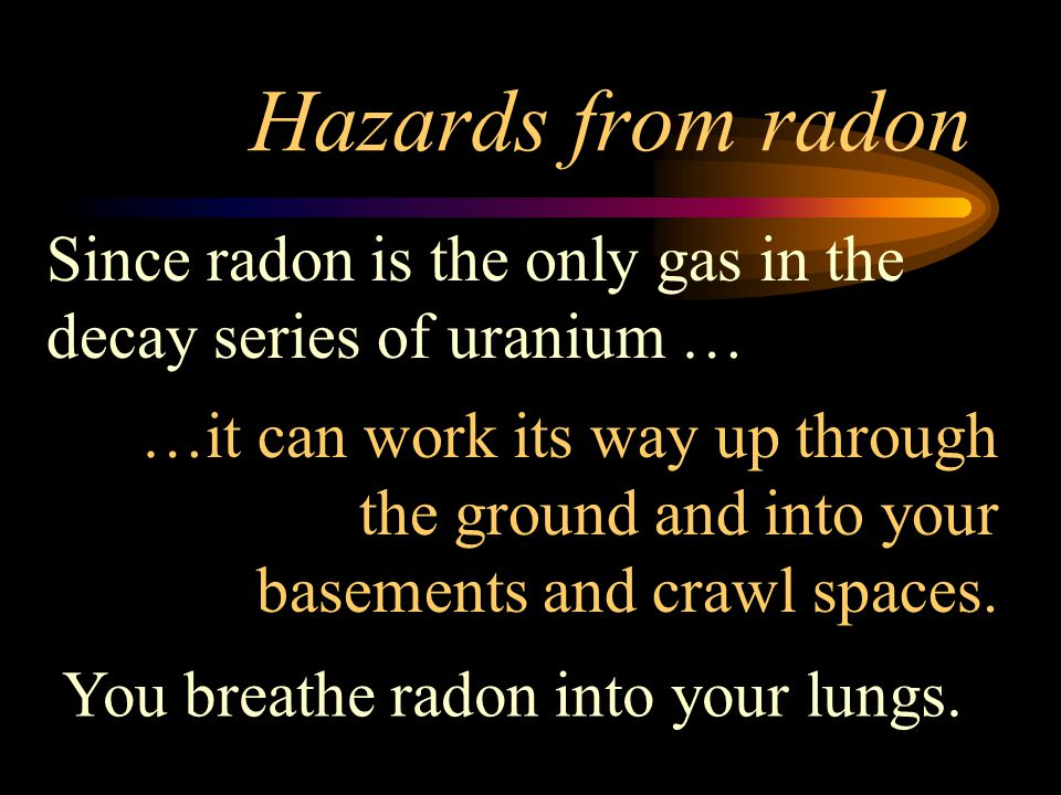 Hazards from radon Since radon is the only gas in the decay series of uranium …