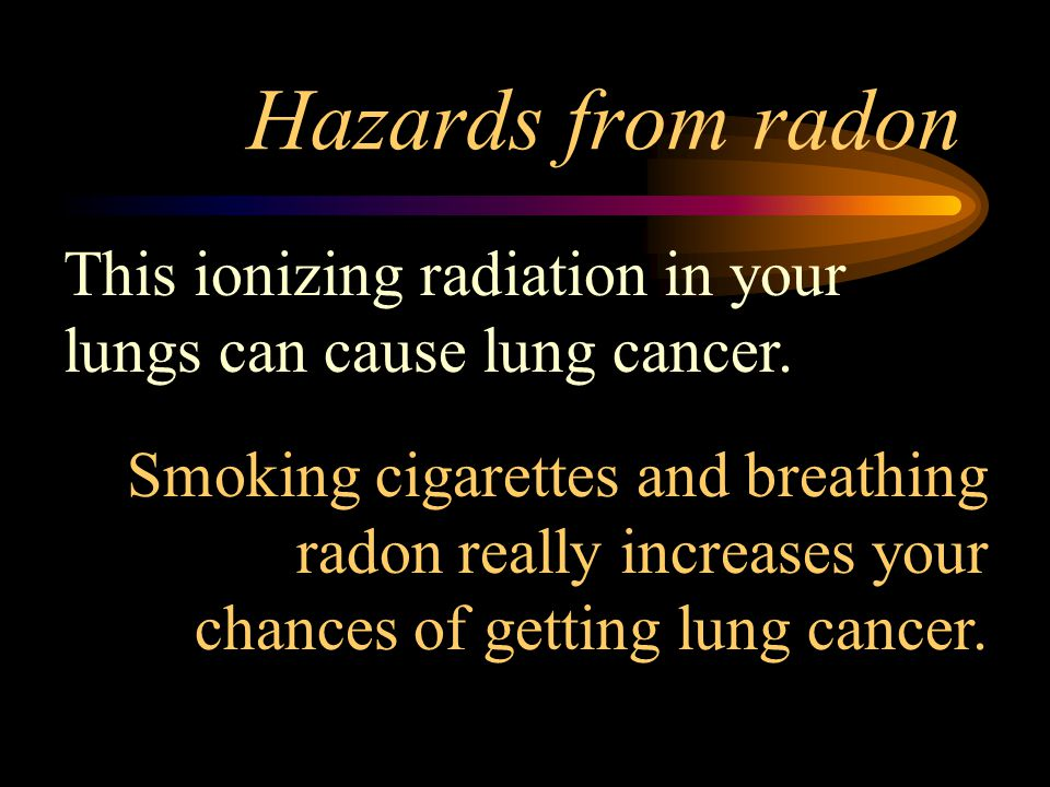 Hazards from radon This ionizing radiation in your lungs can cause lung cancer.