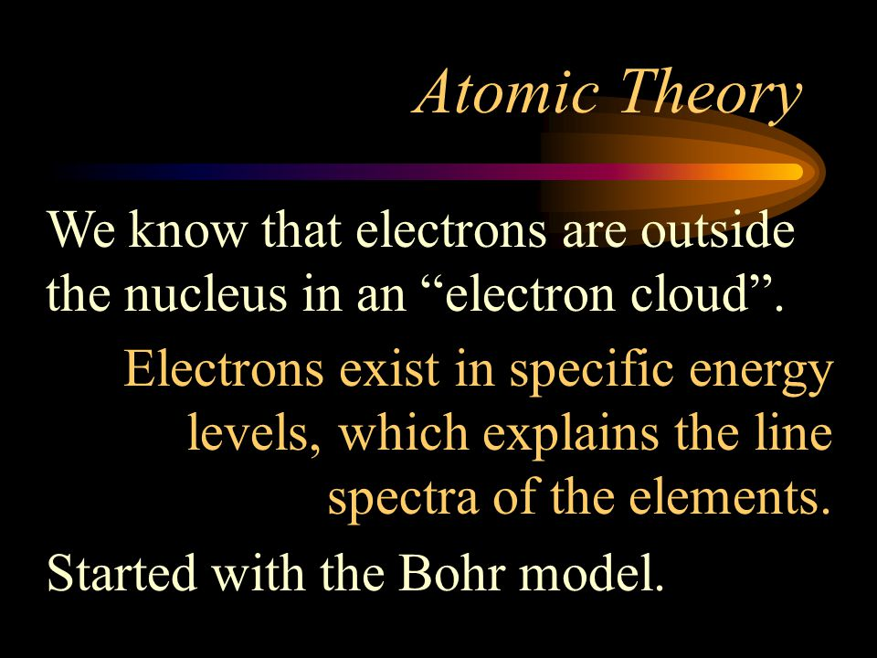 Atomic Theory We know that electrons are outside the nucleus in an electron cloud .