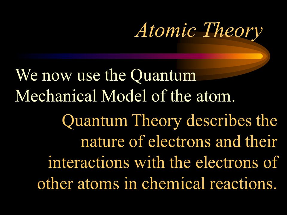 Atomic Theory We now use the Quantum Mechanical Model of the atom.