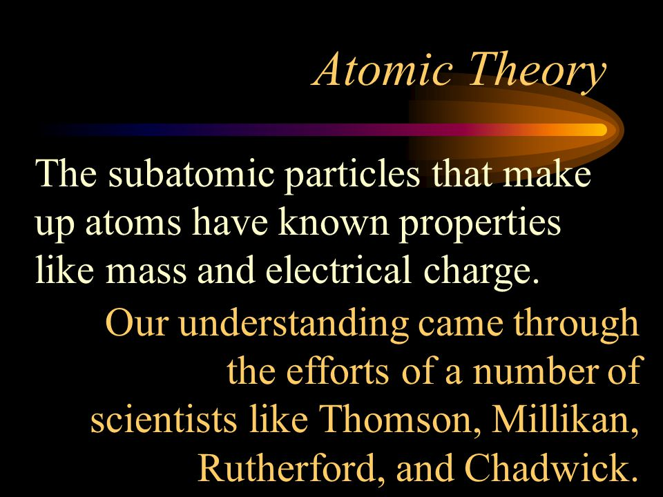 Atomic Theory The subatomic particles that make up atoms have known properties like mass and electrical charge.