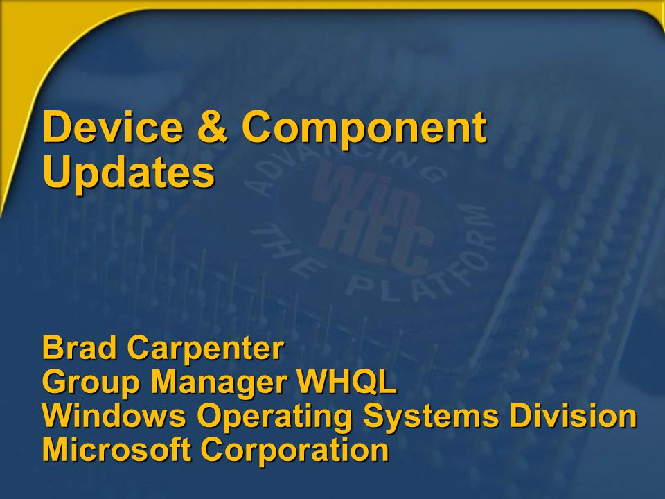 Device & Component Updates Brad Carpenter Group Manager WHQL Windows Operating Systems Division Microsoft Corporation