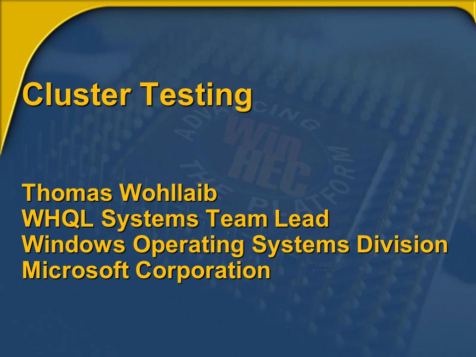 Cluster Testing Thomas Wohllaib WHQL Systems Team Lead Windows Operating Systems Division Microsoft Corporation