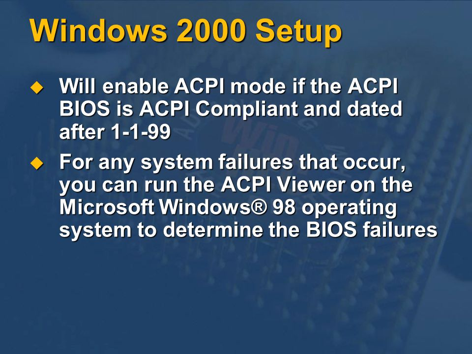 Windows 2000 Setup Will enable ACPI mode if the ACPI BIOS is ACPI Compliant and dated after 1-1-99.