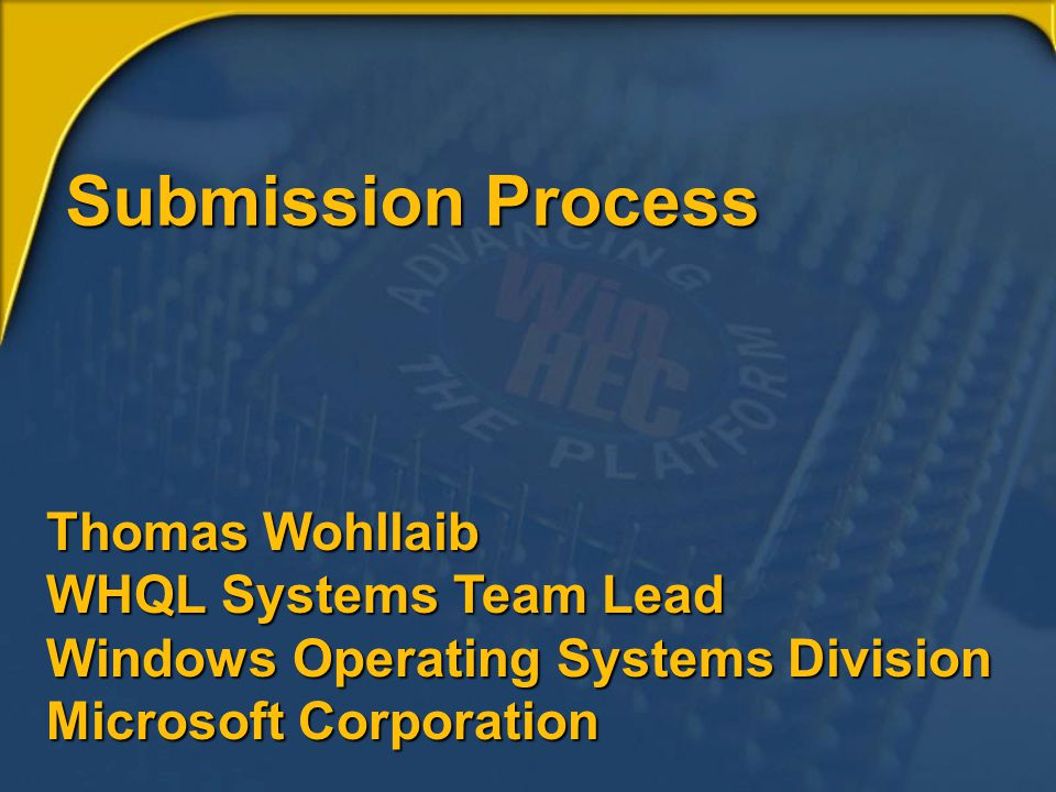 Submission Process Thomas Wohllaib WHQL Systems Team Lead Windows Operating Systems Division Microsoft Corporation.