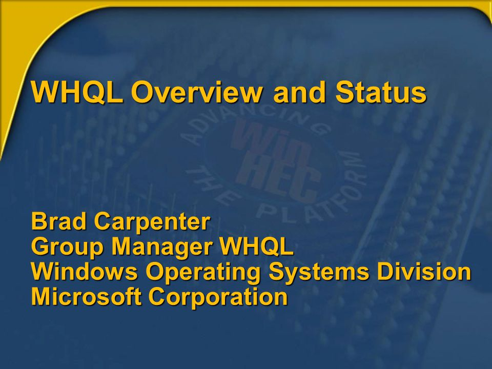 WHQL Overview and Status Brad Carpenter Group Manager WHQL Windows Operating Systems Division Microsoft Corporation