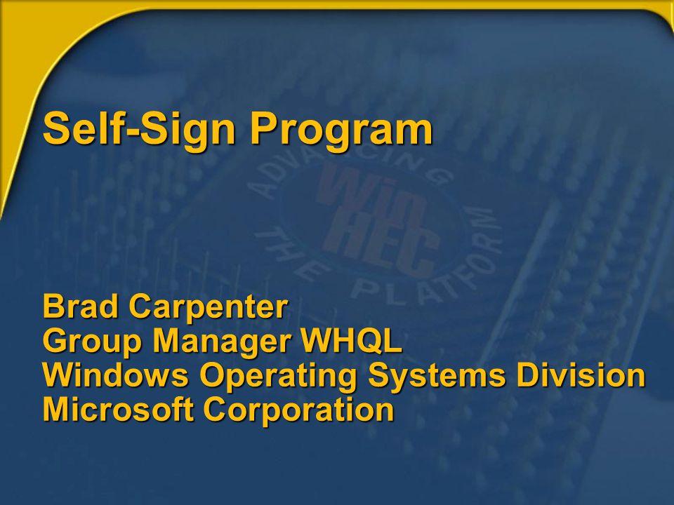 Self-Sign Program Brad Carpenter Group Manager WHQL Windows Operating Systems Division Microsoft Corporation