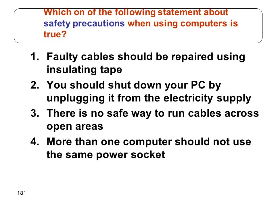 Which on of the following statement about safety precautions when using computers is true