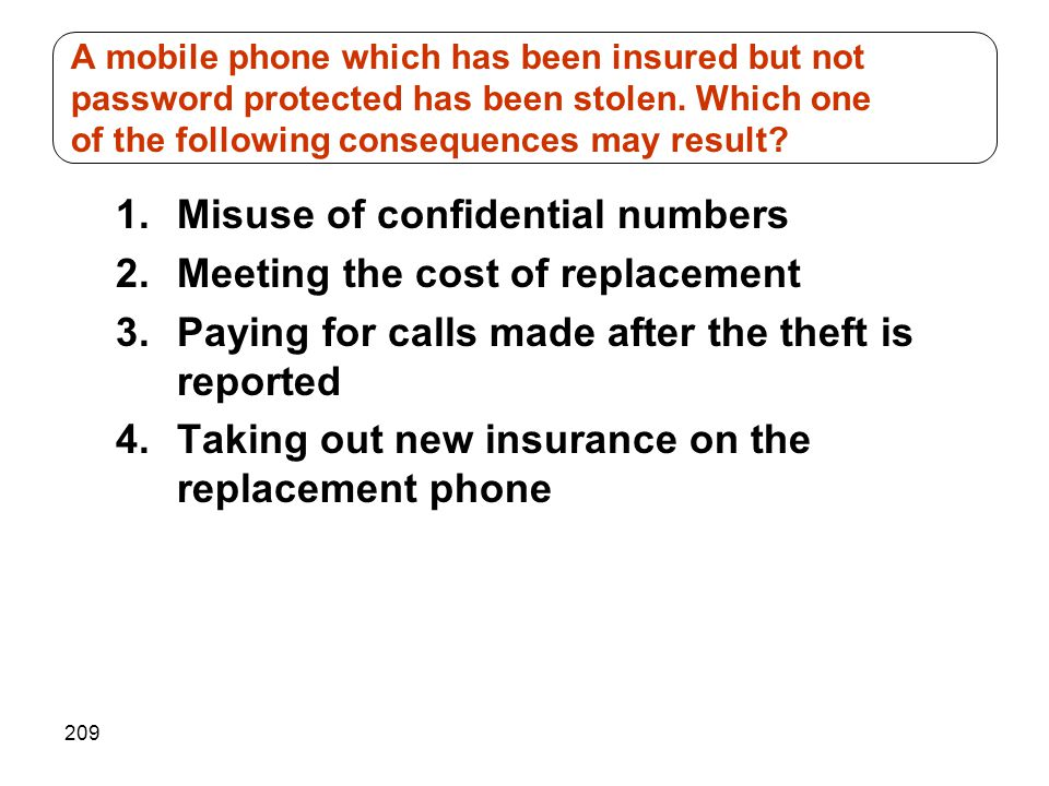A mobile phone which has been insured but not password protected has been stolen. Which one of the following consequences may result