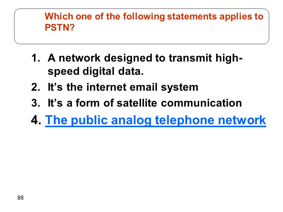 Which one of the following statements applies to PSTN