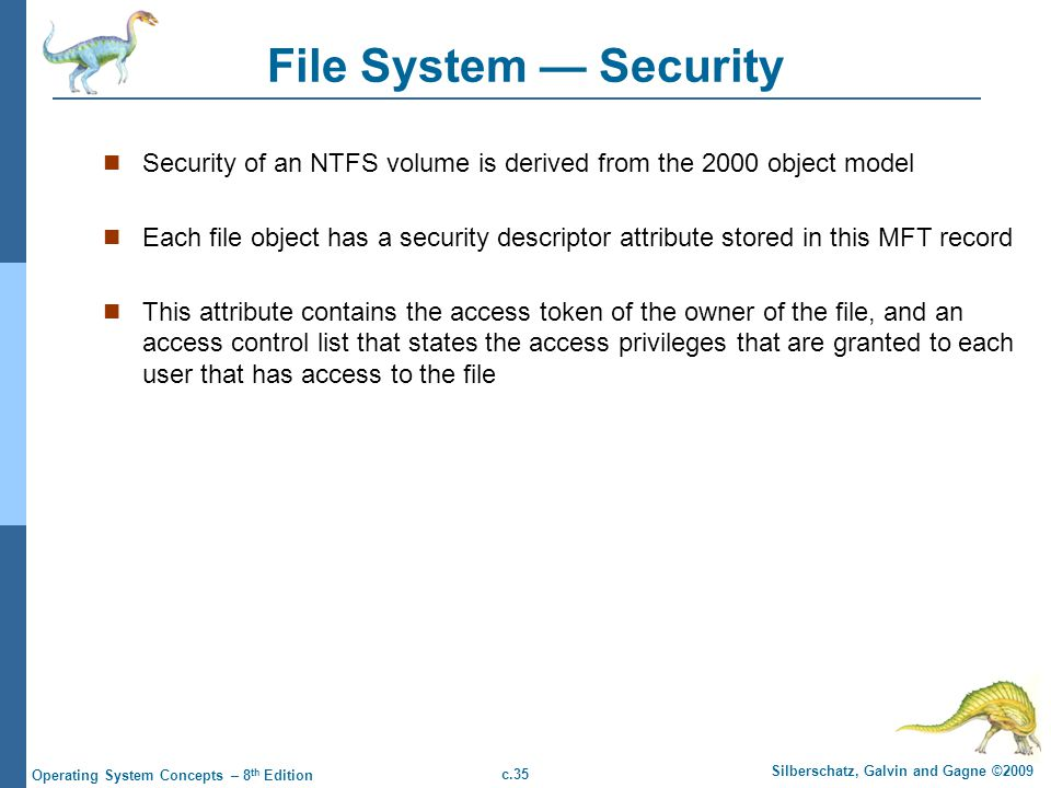 File System — Security Security of an NTFS volume is derived from the 2000 object model.