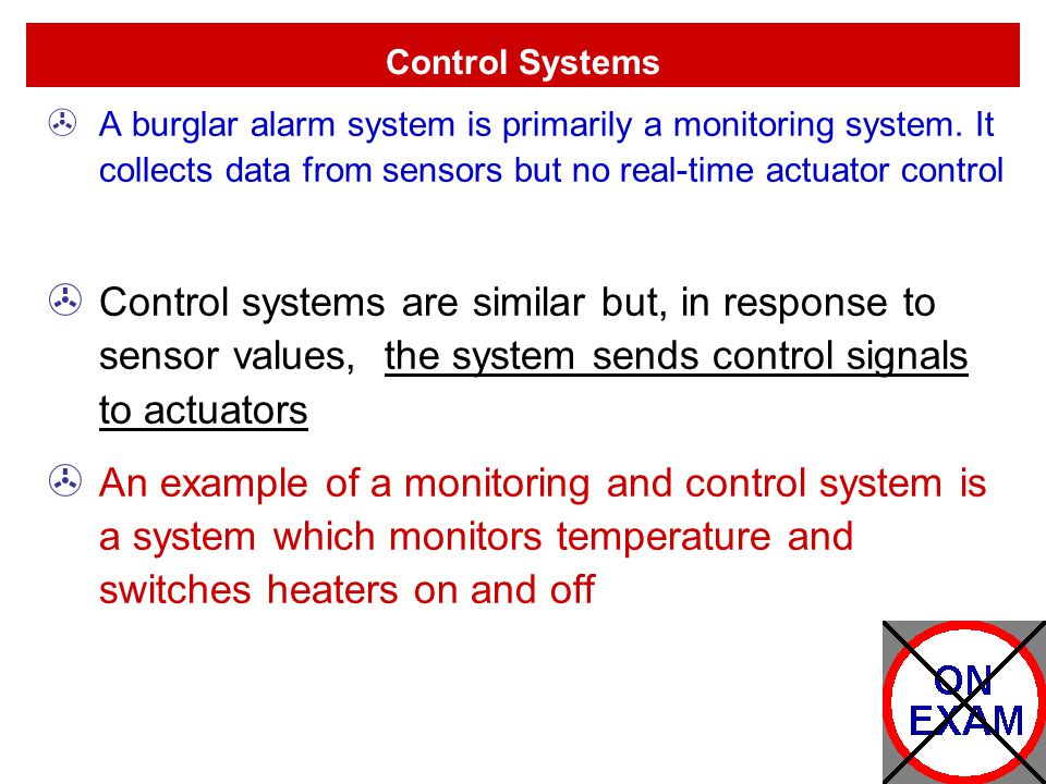Control Systems A burglar alarm system is primarily a monitoring system. It collects data from sensors but no real-time actuator control.