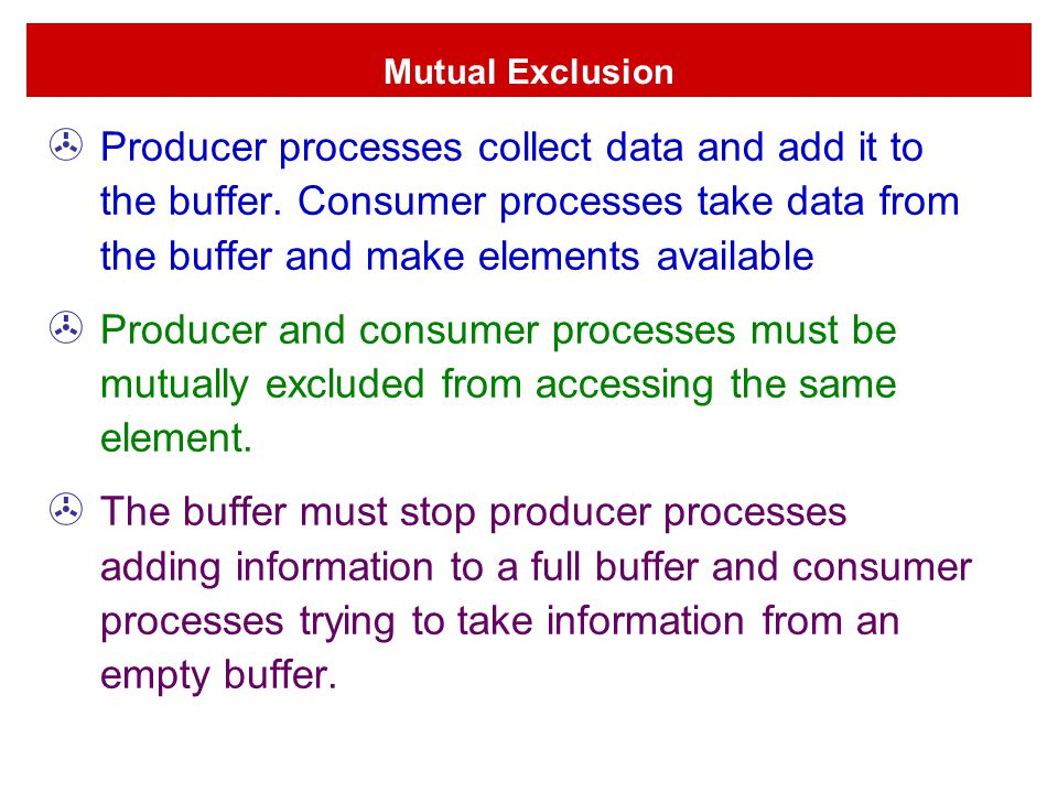 Mutual Exclusion Producer processes collect data and add it to the buffer. Consumer processes take data from the buffer and make elements available.
