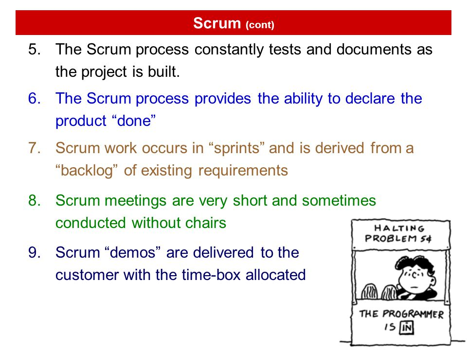 Scrum (cont) The Scrum process constantly tests and documents as the project is built.