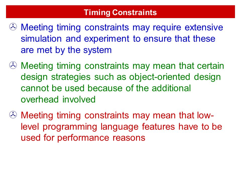 Timing Constraints Meeting timing constraints may require extensive simulation and experiment to ensure that these are met by the system.