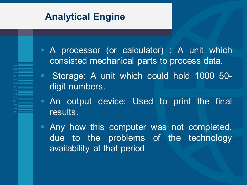 Analytical Engine A processor (or calculator) : A unit which consisted mechanical parts to process data.