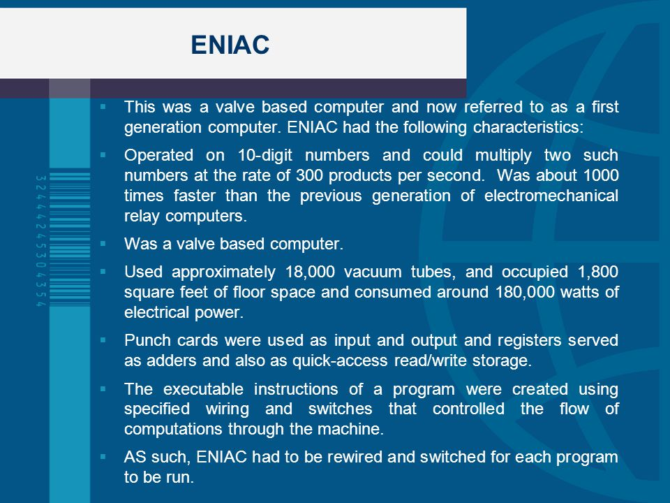 ENIAC This was a valve based computer and now referred to as a first generation computer. ENIAC had the following characteristics: