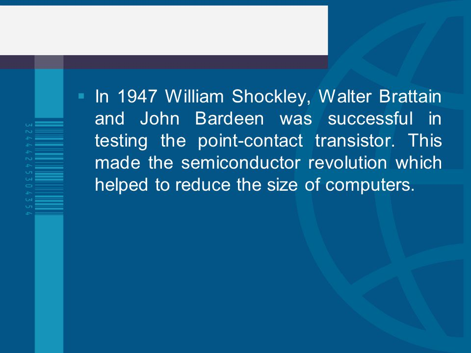 In 1947 William Shockley, Walter Brattain and John Bardeen was successful in testing the point-contact transistor.