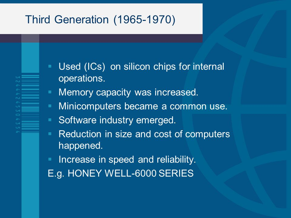 Third Generation (1965-1970) Used (ICs) on silicon chips for internal operations. Memory capacity was increased.
