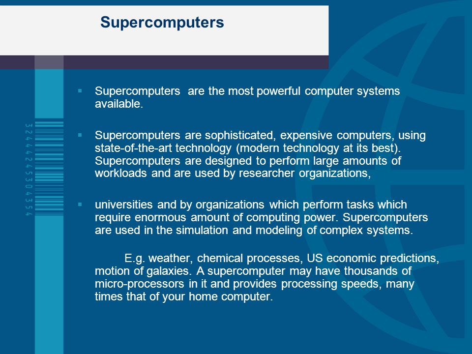 Supercomputers Supercomputers are the most powerful computer systems available.