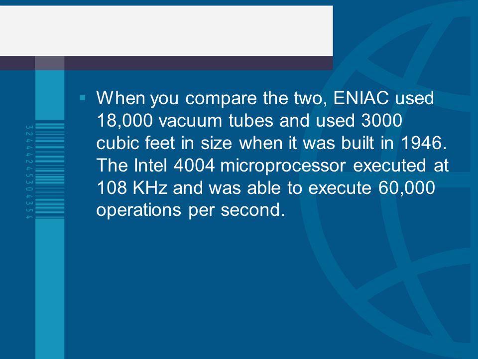 When you compare the two, ENIAC used 18,000 vacuum tubes and used 3000 cubic feet in size when it was built in 1946.