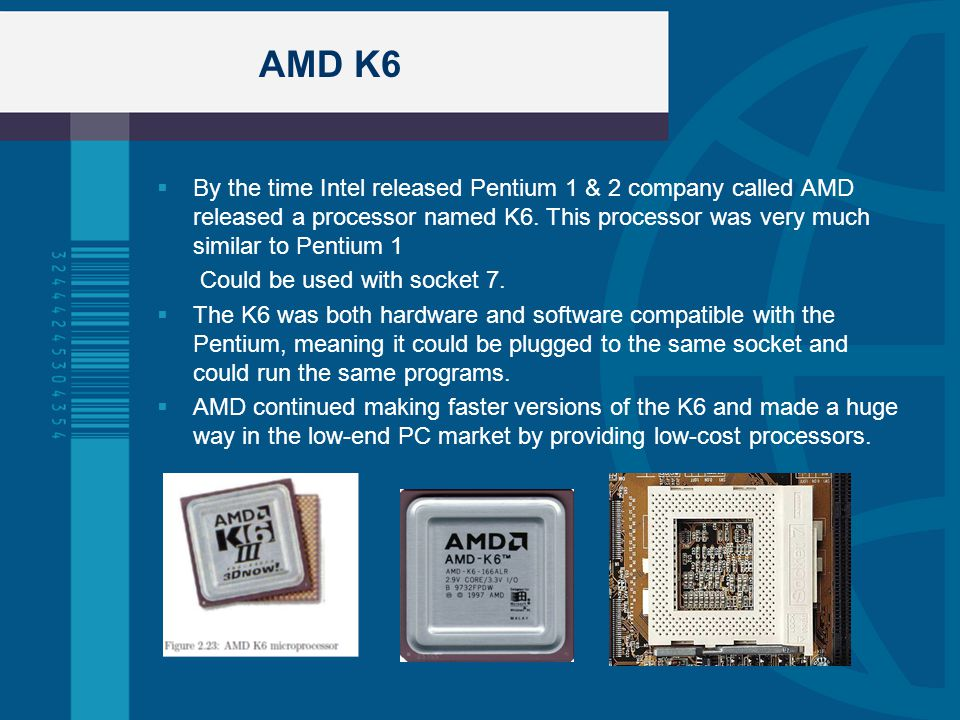 AMD K6 By the time Intel released Pentium 1 & 2 company called AMD released a processor named K6. This processor was very much similar to Pentium 1.