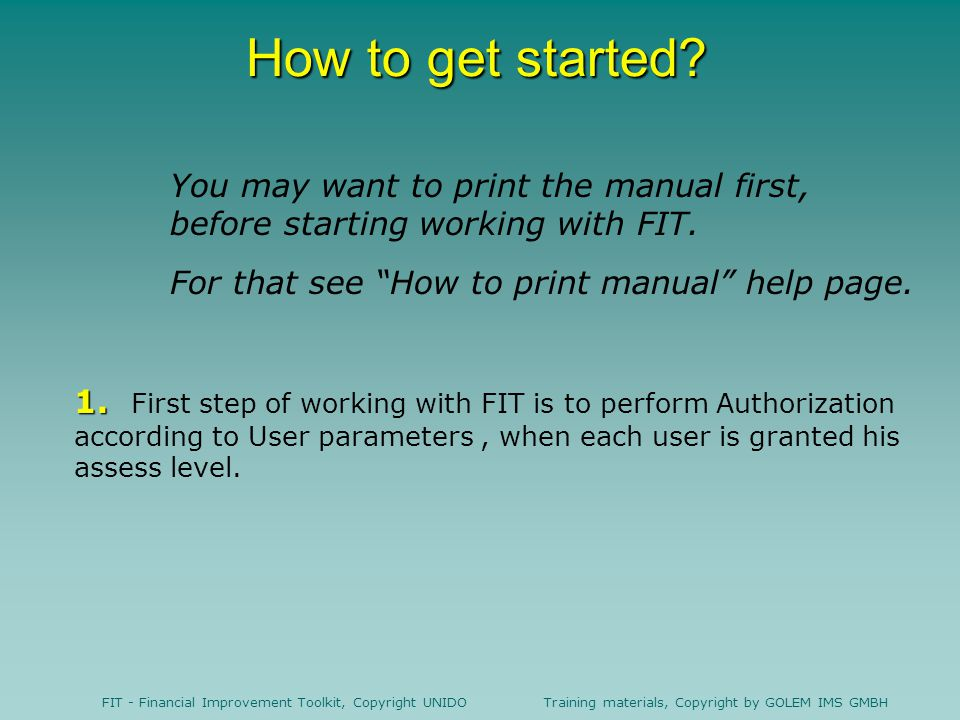 How to get started You may want to print the manual first, before starting working with FIT. For that see How to print manual help page.